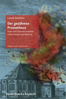 Der gezähmte Prometheus. Feuer und Sicherheit zwischen Früher Neuzeit und Moderne